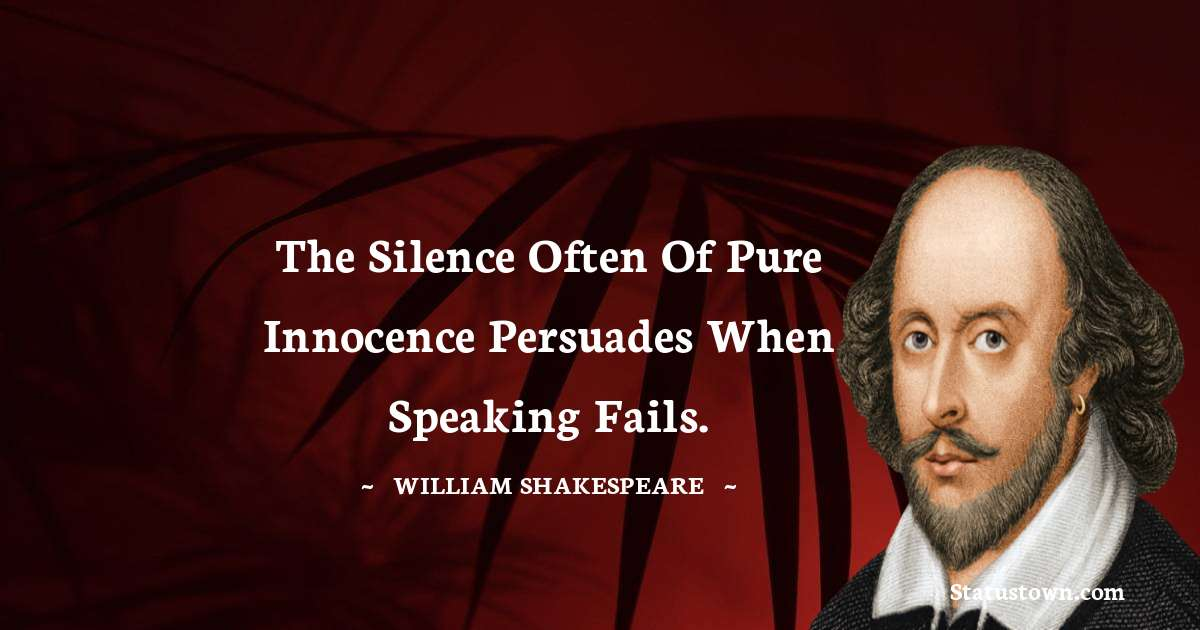 The silence often of pure innocence persuades when speaking fails.