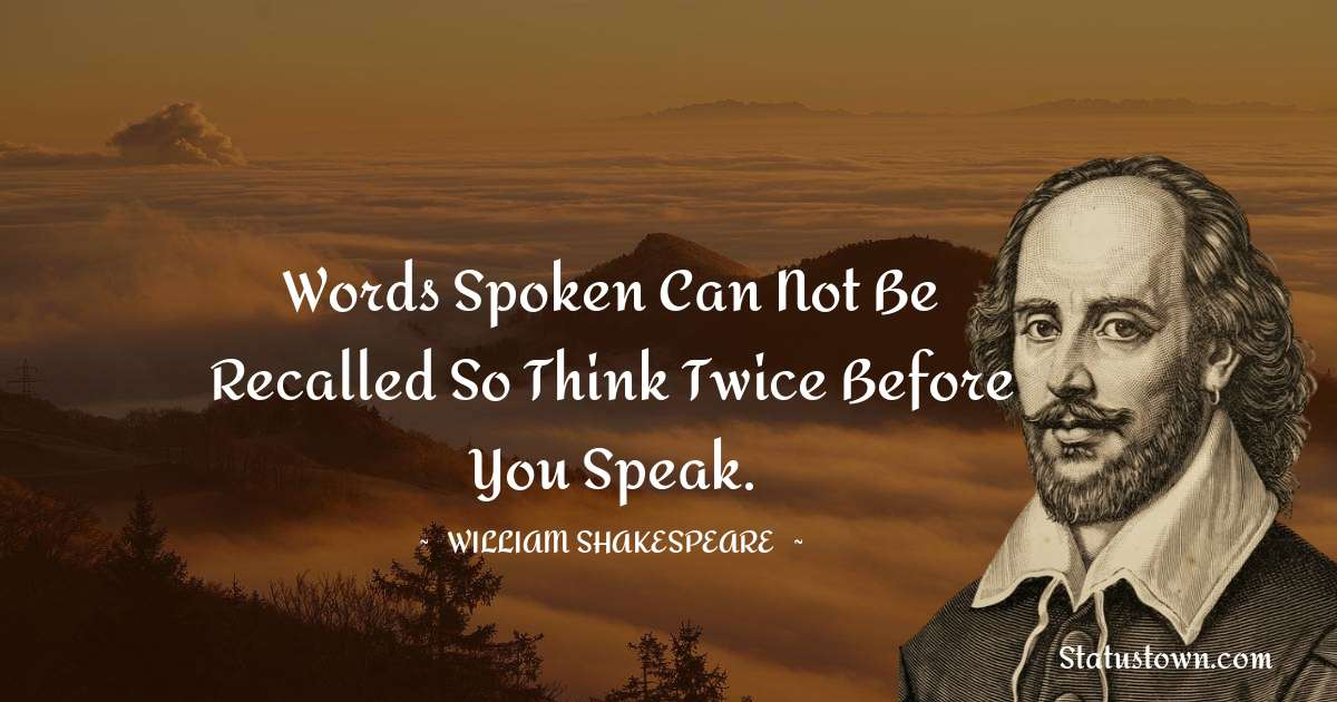 william shakespeare Quotes - Words spoken can not be recalled so think twice before you speak.