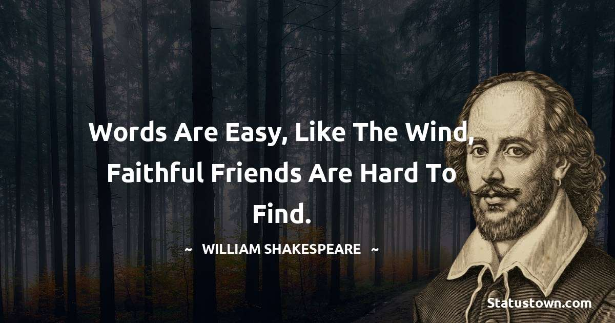 william shakespeare Quotes - Words are easy, like the wind, Faithful friends are hard to find.
