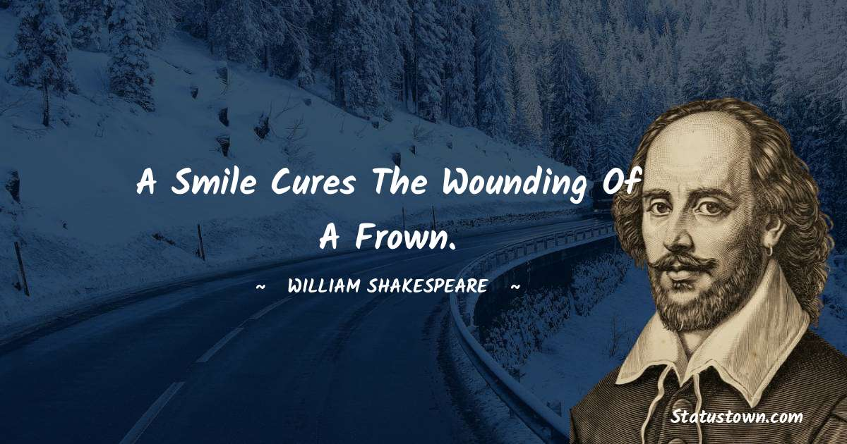william shakespeare Quotes - A smile cures the wounding of a frown.