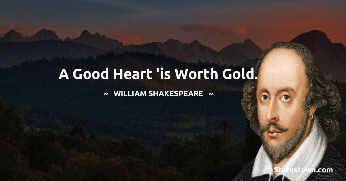 william shakespeare Quotes - A good heart 'is worth gold.