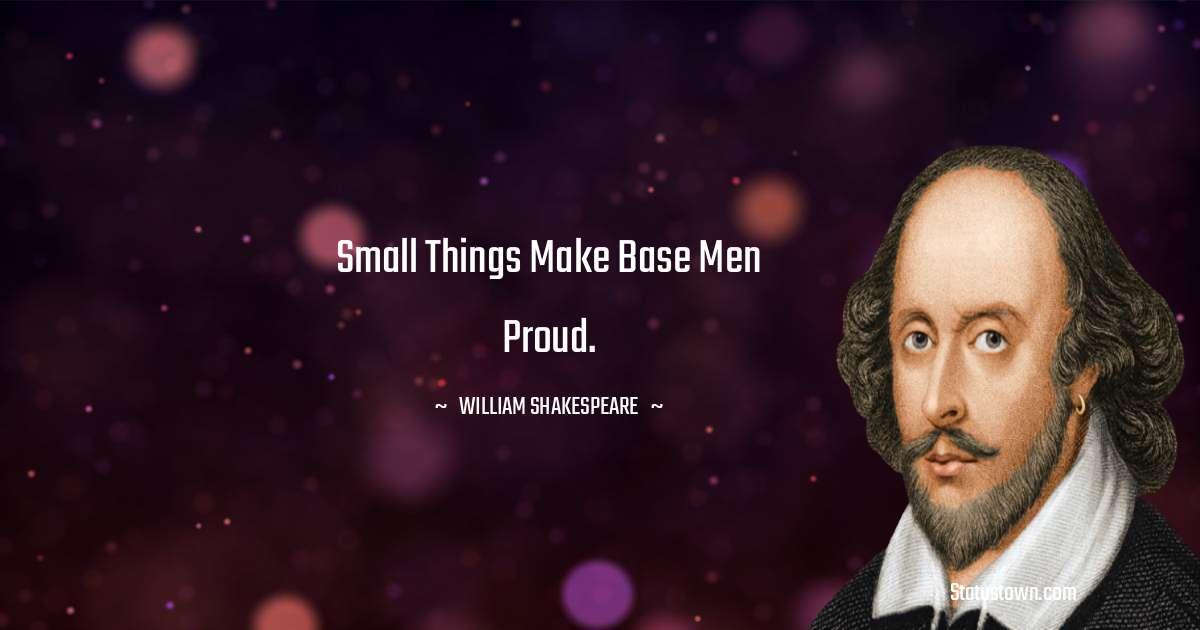 Small things make base men proud.