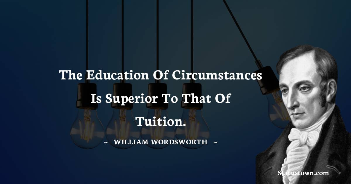 The education of circumstances is superior to that of tuition.