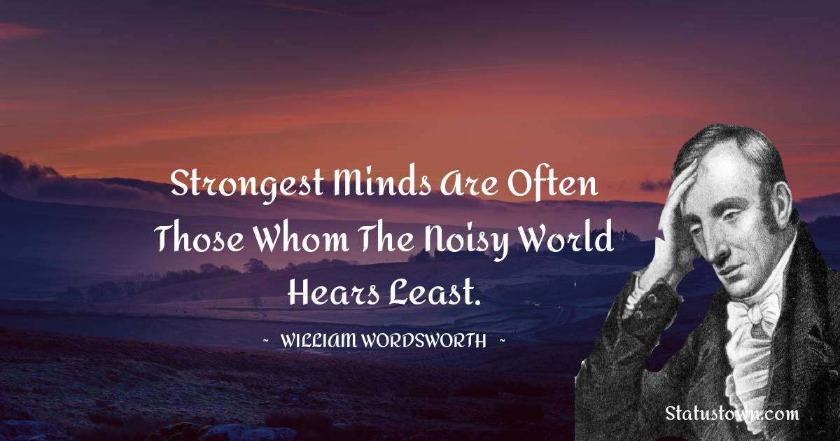 Strongest minds are often those whom the noisy world hears least.
