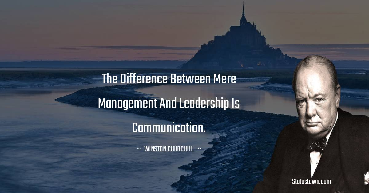 The difference between mere management and leadership is communication.