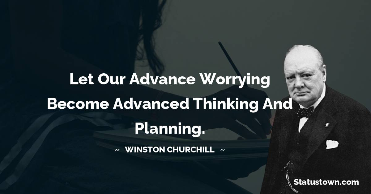 Winston Churchill Quotes - Let our advance worrying become advanced thinking and planning.