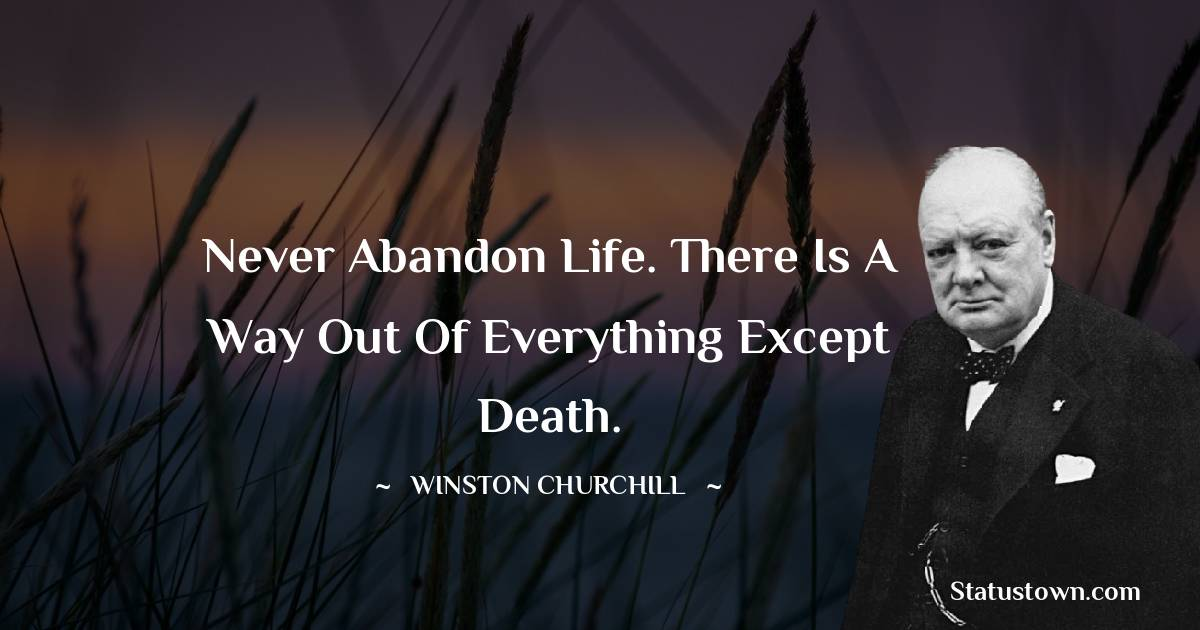 Winston Churchill Quotes - Never abandon life. There is a way out of everything except death.