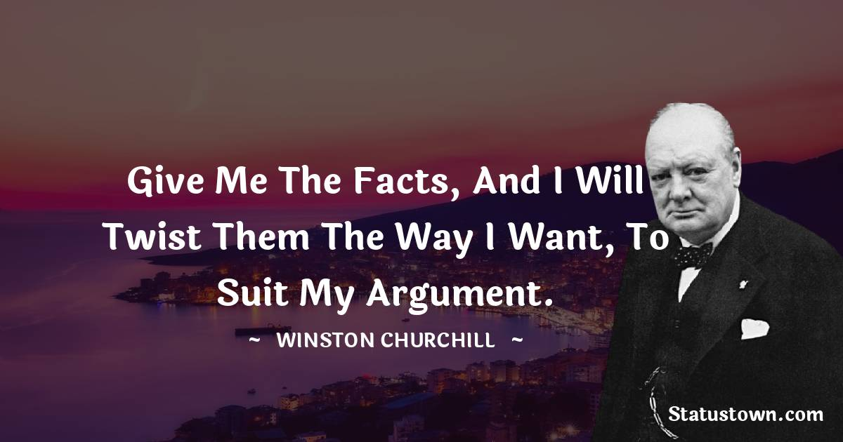 Give me the facts, and I will twist them the way I want, to suit my argument.