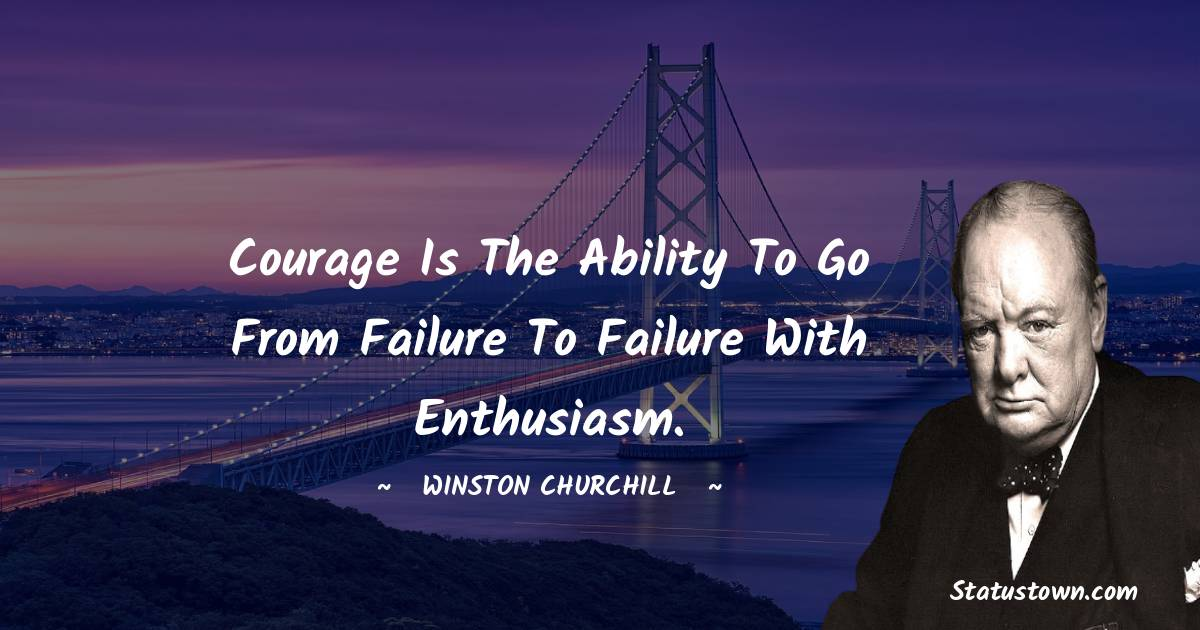 Winston Churchill Quotes - Courage is the ability to go from failure to failure with enthusiasm.