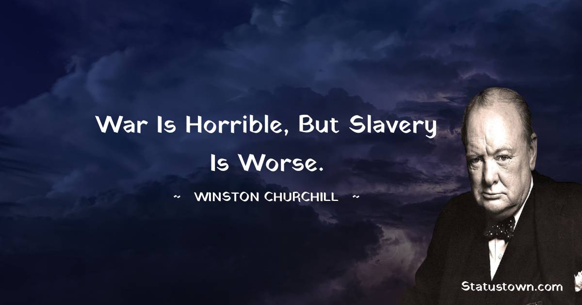 Winston Churchill Quotes - War is horrible, but slavery is worse.