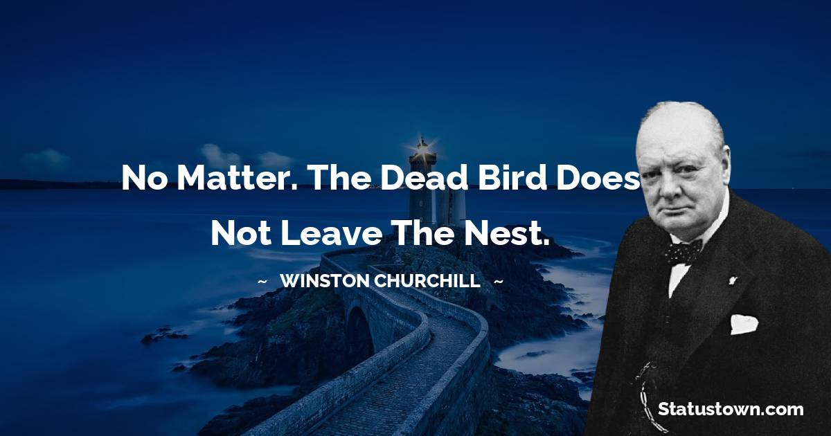 Winston Churchill Quotes - No matter. The dead bird does not leave the nest.