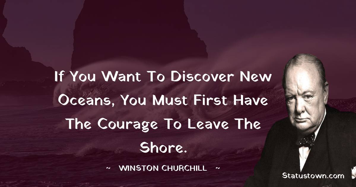 Winston Churchill Quotes - If you want to discover new oceans, you must first have the courage to leave the shore.