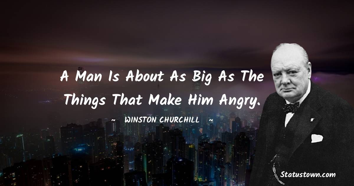 A man is about as big as the things that make him angry. - Winston Churchill quotes