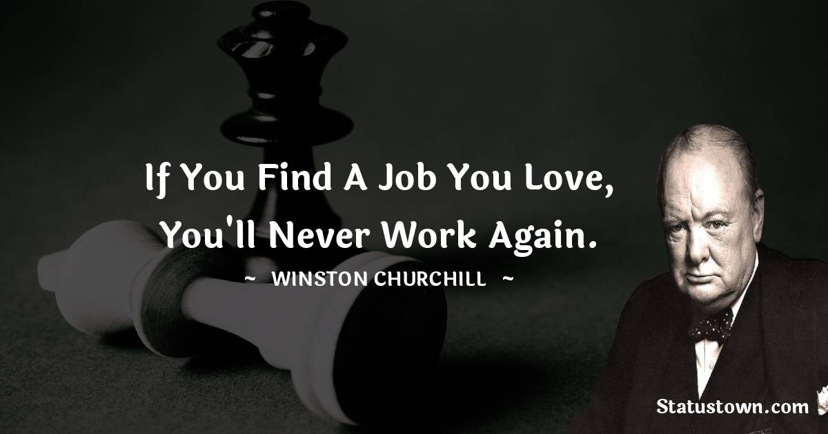Winston Churchill Quotes - If you find a job you love, you'll never work again.