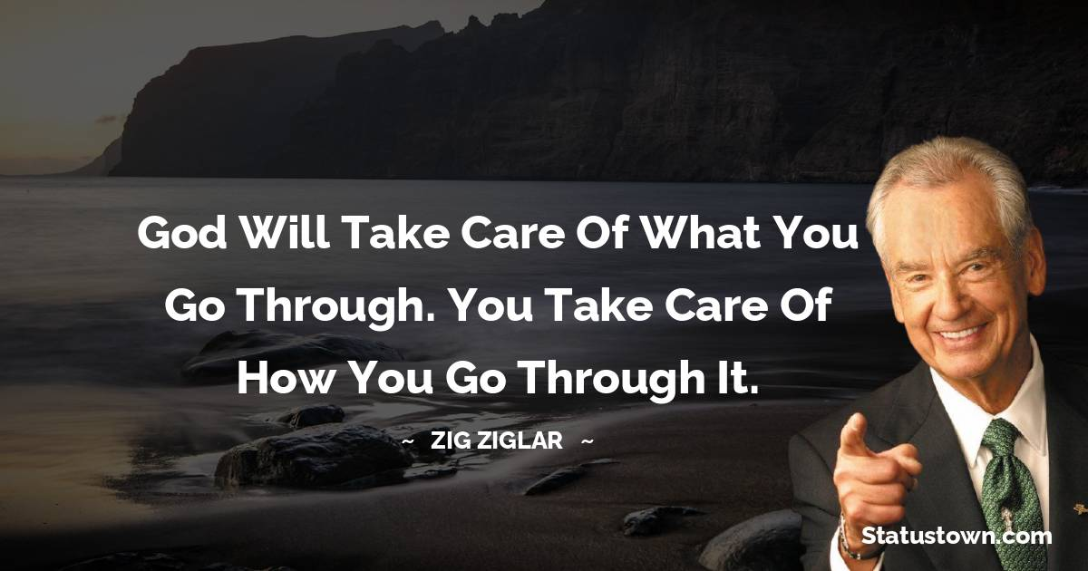 God will take care of what you go through. You take care of how you go through it.