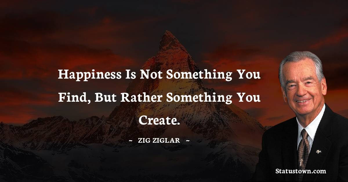 Happiness is not something you find, but rather something you create.