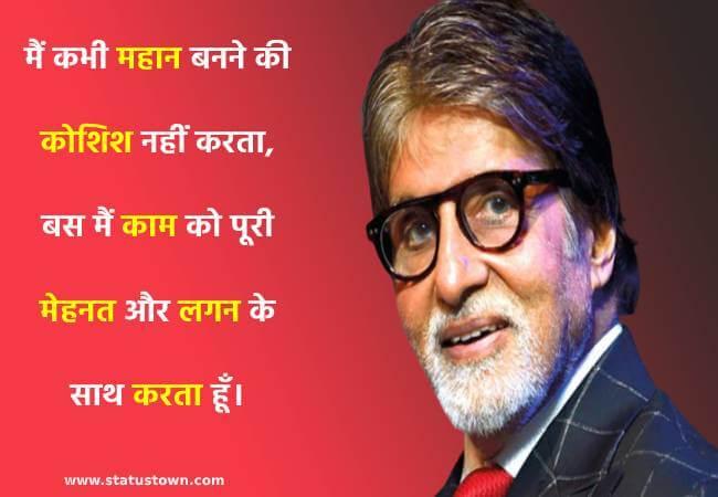 मैं कभी महान बनने की कोशिश नहीं करता, बस मैं काम को पूरी मेहनत और लगन के साथ करता हूँ। - Amitabh Bachchan  download