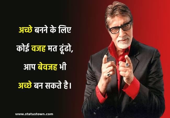 अच्छे बनने के लिए कोई वजह मत ढूंढो, आप बेवजह भी अच्छे बन सकते है। - Amitabh Bachchan  download