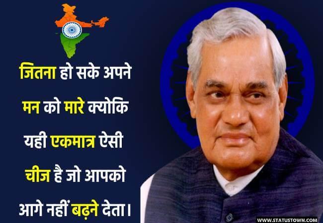 जितना हो सके अपने मन को मारे क्योकि यही एकमात्र ऐसी चीज है जो आपको आगे नहीं बढ़ने देता। - Atal Bihari Vajpayee download