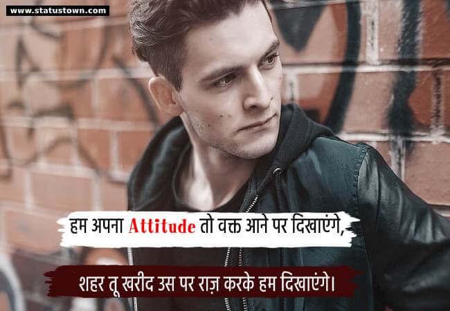 हम अपना Attitude तो वक्त आने पर दिखाएंगे, शहर तू खरीद उस पर राज़ करके हम दिखाएंगे। - Attitude Status in Hindi download