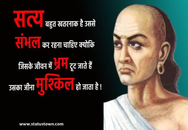 सत्य बहुत खतरनाक है उससे संभल कर रहना चाहिए क्योकि जिसके जीवन में भ्रम टूट जाते हैं उसका जीना मुश्किल हो जाता है ! - Chanakya  download