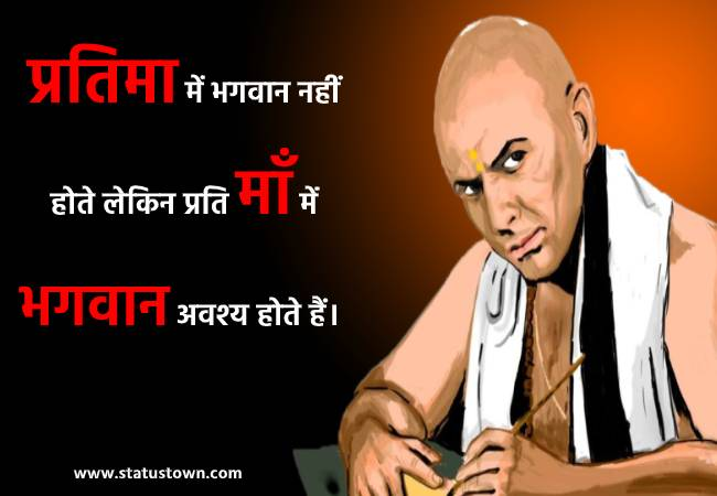 प्रतिमा में भगवान नहीं होते लेकिन प्रति माँ में भगवान अवश्य होते हैं। - Chanakya  download