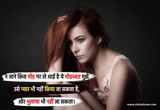 न जाने किस मोड़ पर ले आई है ये मोहब्बत मुझे, उसे प्यार भी नहीं किया जा सकता है, और भुलाया भी नहीं जा सकता। - Sad Status for Girl in Hindi download
