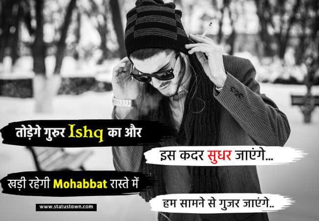 तोड़ेगे गुरुर ishq का और इस कदर सुधर जाएंगे खड़ी रहेगी मोहब्बत रास्ते में हम सामने से गुजर जाएंगे.. - Attitude Status in Hindi download