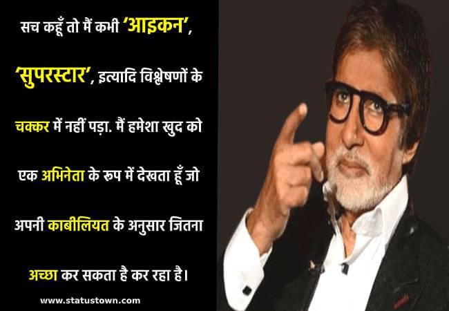 सच कहूँ तो मैं कभी 'आइकन', 'सुपरस्टार', इत्यादि विश्लेषणों के चक्कर में नहीं पड़ा. मैं हमेशा खुद को एक अभिनेता के रूप में देखता हूँ जो अपनी काबीलियत के अनुसार जितना अच्छा कर सकता है कर रहा है। - Amitabh Bachchan  download