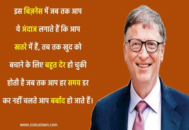 इस बिज़नेस में जब तक आप ये अंदाज लगाते हैं कि आप खतरे में हैं, तब तक खुद को बचाने के लिए बहुत देर हो चुकी होती है, जब तक आप हर समय डर कर नहीं चलते, आप बर्बाद हो जाते हैं। - Bill Gates download