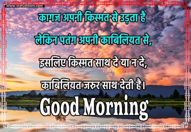 कागज अपनी किस्मत से उड़ता है, लेकिन पतंग अपनी काबिलियत से। इसलिए किस्मत साथ दे या न दे, काबिलियत जरुर साथ देती है। - Good Morning status in Hindi download