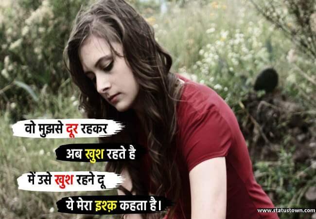 वो मुझसे दूर रहकर अब खुश रहते है में उसे खुश रहने दू ये मेरा इश्क़ कहता है। - Sad Status for Girl in Hindi download