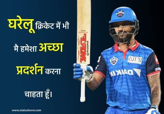 घरेलू क्रिकेट में भी मै हमेशा अच्छा प्रदर्शन करना चाहता हूँ। - Shikhar Dhawan download
